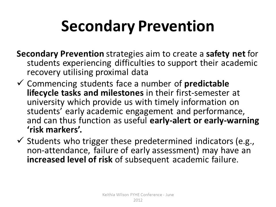 Secondary Prevention Secondary Prevention strategies aim to create a safety net for students experiencing difficulties to support their academic recovery utilising proximal data Commencing students face a number of predictable lifecycle tasks and milestones in their first-semester at university which provide us with timely information on students' early academic engagement and performance, and can thus function as useful early-alert or early-warning 'risk markers'.