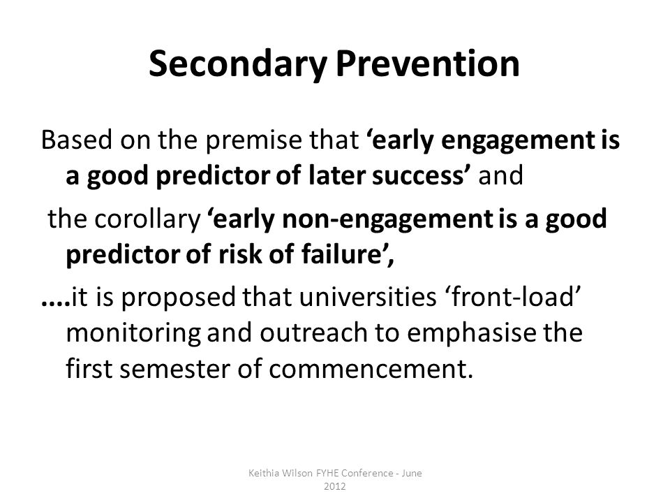 Secondary Prevention Based on the premise that 'early engagement is a good predictor of later success' and the corollary 'early non-engagement is a good predictor of risk of failure',....it is proposed that universities 'front-load' monitoring and outreach to emphasise the first semester of commencement.