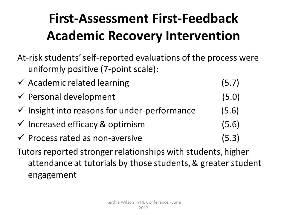 First-Assessment First-Feedback Academic Recovery Intervention At-risk students' self-reported evaluations of the process were uniformly positive (7-point scale): Academic related learning (5.7) Personal development (5.0) Insight into reasons for under-performance (5.6) Increased efficacy & optimism (5.6) Process rated as non-aversive (5.3) Tutors reported stronger relationships with students, higher attendance at tutorials by those students, & greater student engagement Keithia Wilson FYHE Conference - June 2012