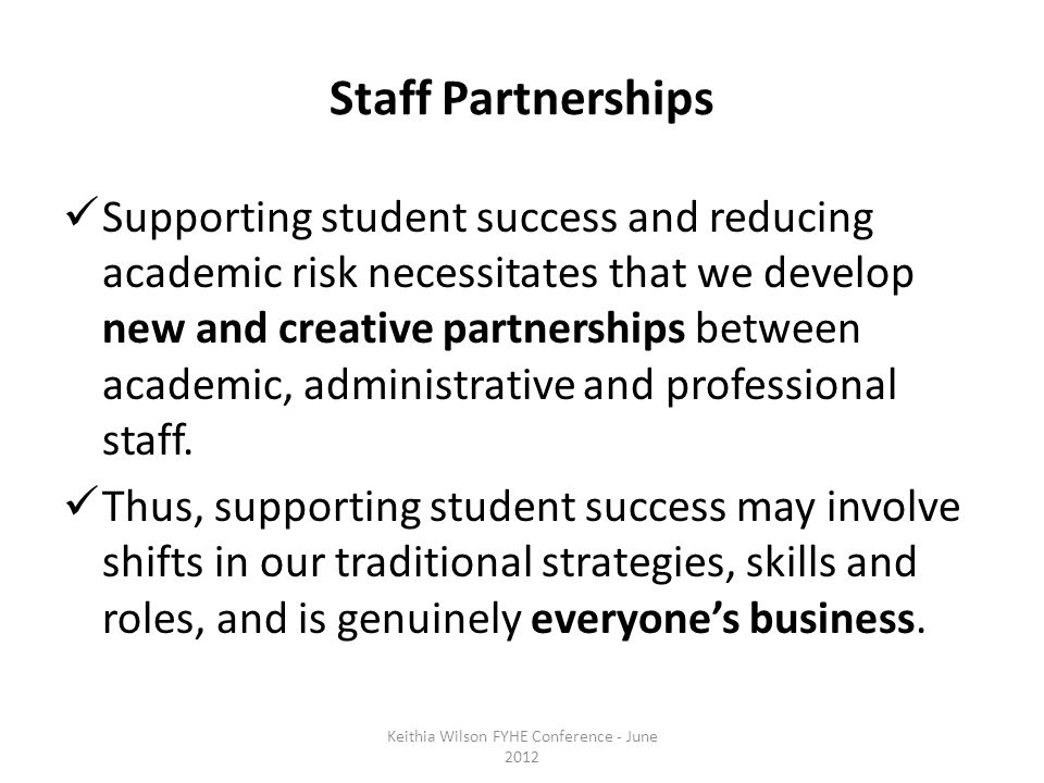Staff Partnerships Supporting student success and reducing academic risk necessitates that we develop new and creative partnerships between academic, administrative and professional staff.
