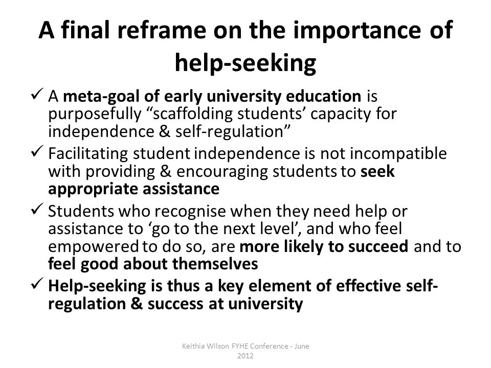 A final reframe on the importance of help-seeking A meta-goal of early university education is purposefully scaffolding students' capacity for independence & self-regulation Facilitating student independence is not incompatible with providing & encouraging students to seek appropriate assistance Students who recognise when they need help or assistance to 'go to the next level', and who feel empowered to do so, are more likely to succeed and to feel good about themselves Help-seeking is thus a key element of effective self- regulation & success at university Keithia Wilson FYHE Conference - June 2012