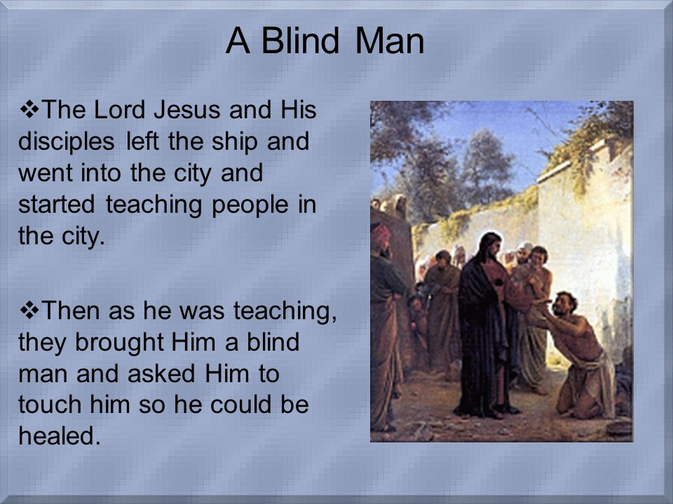 A Blind Man  The Lord Jesus and His disciples left the ship and went into the city and started teaching people in the city.