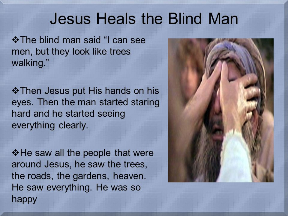 Jesus Heals the Blind Man  The blind man said I can see men, but they look like trees walking.  Then Jesus put His hands on his eyes.
