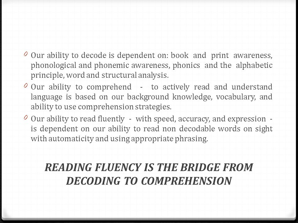 0Our ability to decode is dependent on: book and print awareness, phonological and phonemic awareness, phonics and the alphabetic principle, word and structural analysis.