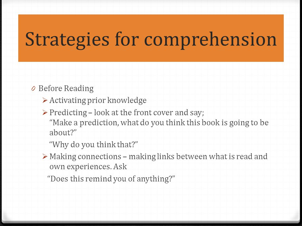 Strategies for comprehension 0 Before Reading  Activating prior knowledge  Predicting – look at the front cover and say; Make a prediction, what do you think this book is going to be about? Why do you think that?  Making connections – making links between what is read and own experiences.