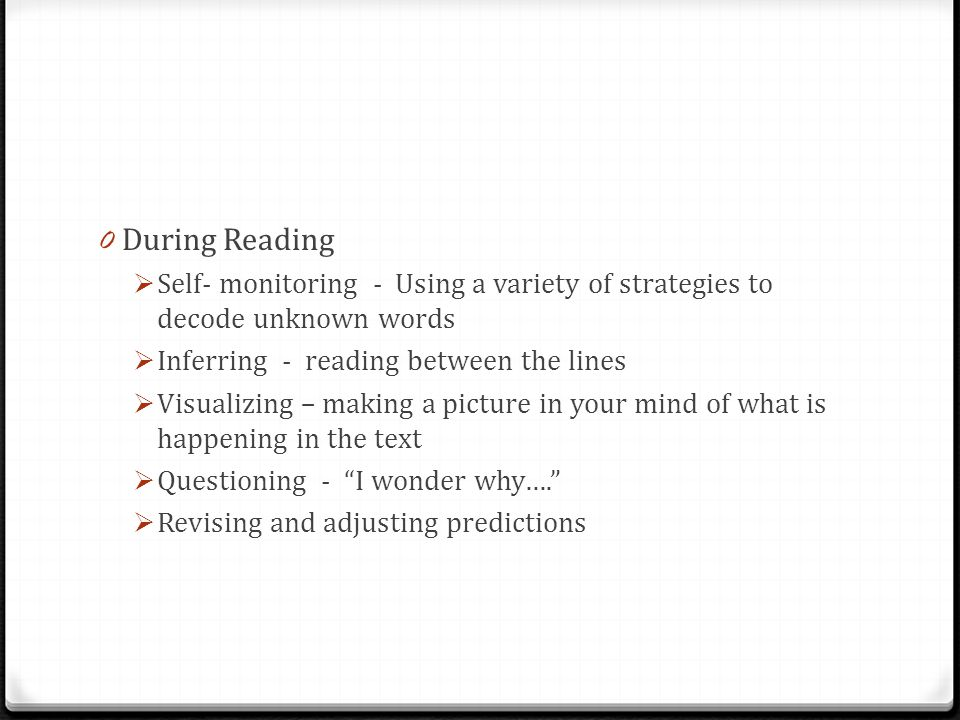 0 During Reading  Self- monitoring - Using a variety of strategies to decode unknown words  Inferring - reading between the lines  Visualizing – making a picture in your mind of what is happening in the text  Questioning - I wonder why….  Revising and adjusting predictions