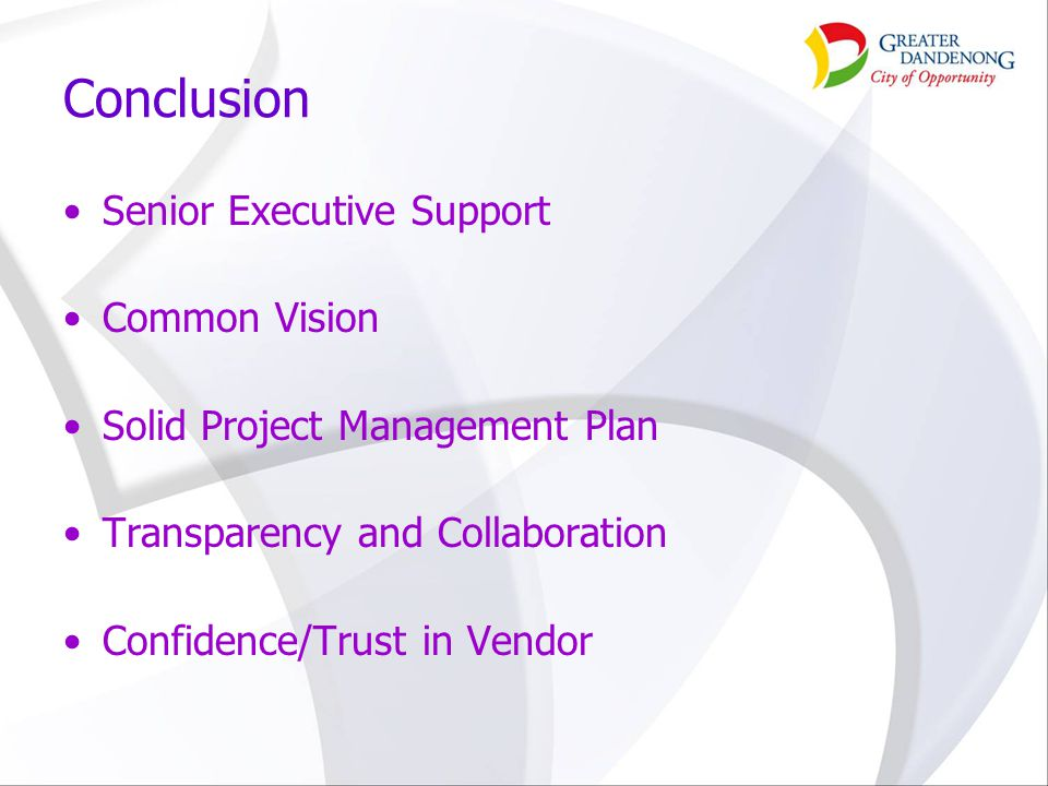 Conclusion Senior Executive Support Common Vision Solid Project Management Plan Transparency and Collaboration Confidence/Trust in Vendor