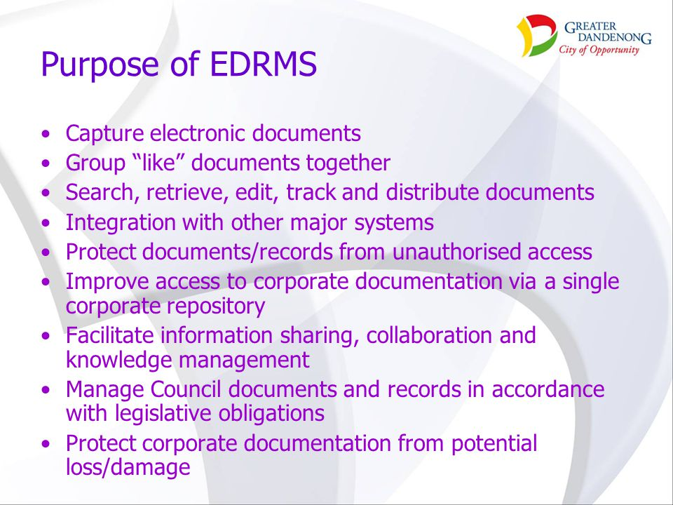 "Purpose of EDRMS Capture electronic documents Group ""like"" documents together Search, retrieve, edit, track and distribute documents Integration with"