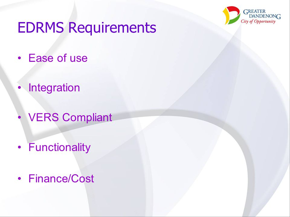 EDRMS Requirements Ease of use Integration VERS Compliant Functionality Finance/Cost