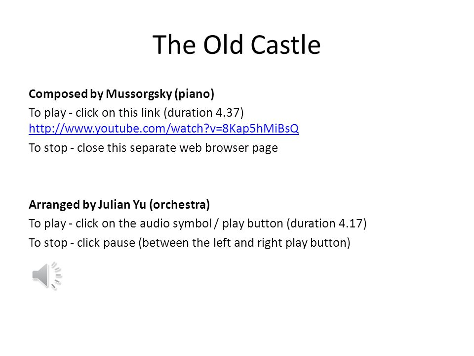The Old Castle Composed by Mussorgsky (piano) To play - click on this link (duration 4.37) http://www.youtube.com/watch?v=8Kap5hMiBsQ http://www.youtube.com/watch?v=8Kap5hMiBsQ To stop - close this separate web browser page Arranged by Julian Yu (orchestra) To play - click on the audio symbol / play button (duration 4.17) To stop - click pause (between the left and right play button)