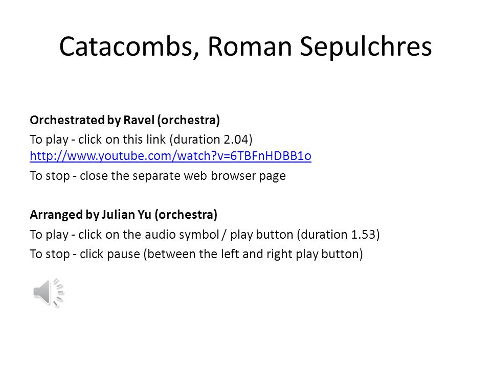 Catacombs, Roman Sepulchres Orchestrated by Ravel (orchestra) To play - click on this link (duration 2.04) http://www.youtube.com/watch?v=6TBFnHDBB1o http://www.youtube.com/watch?v=6TBFnHDBB1o To stop - close the separate web browser page Arranged by Julian Yu (orchestra) To play - click on the audio symbol / play button (duration 1.53) To stop - click pause (between the left and right play button)