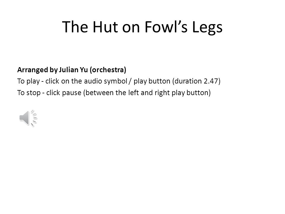 The Hut on Fowl's Legs Arranged by Julian Yu (orchestra) To play - click on the audio symbol / play button (duration 2.47) To stop - click pause (between the left and right play button)