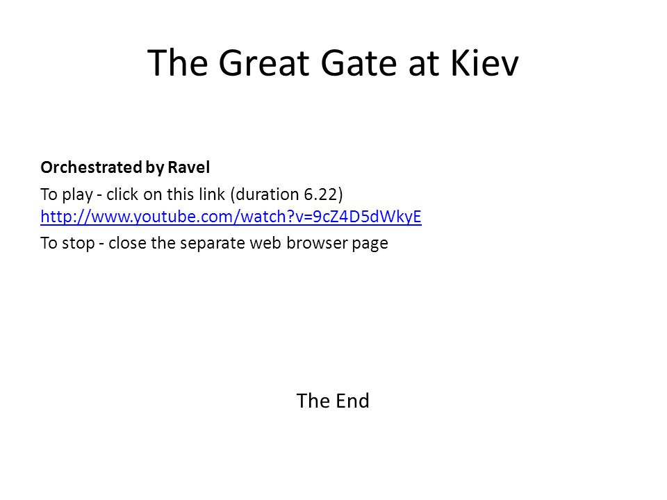 The Great Gate at Kiev Orchestrated by Ravel To play - click on this link (duration 6.22) http://www.youtube.com/watch?v=9cZ4D5dWkyE http://www.youtube.com/watch?v=9cZ4D5dWkyE To stop - close the separate web browser page The End