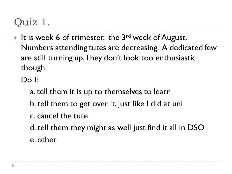 Quiz 1.  It is week 6 of trimester, the 3 rd week of August.