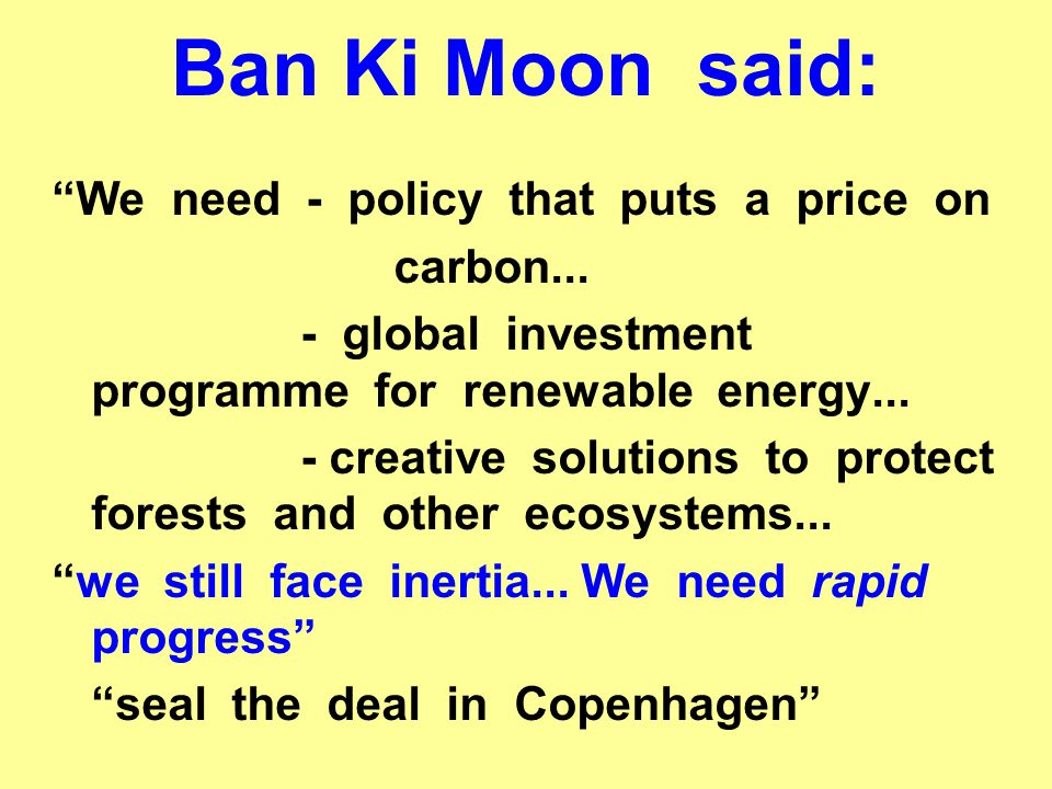 Ban Ki Moon said: We need - policy that puts a price on carbon...