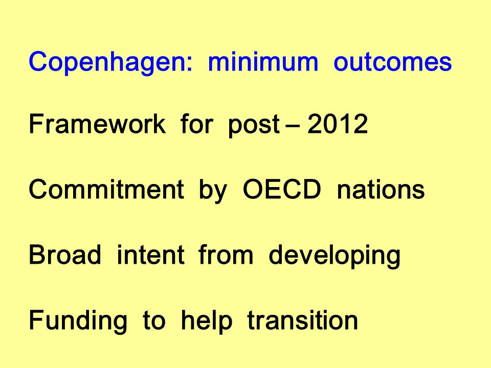 Copenhagen: minimum outcomes Framework for post – 2012 Commitment by OECD nations Broad intent from developing Funding to help transition