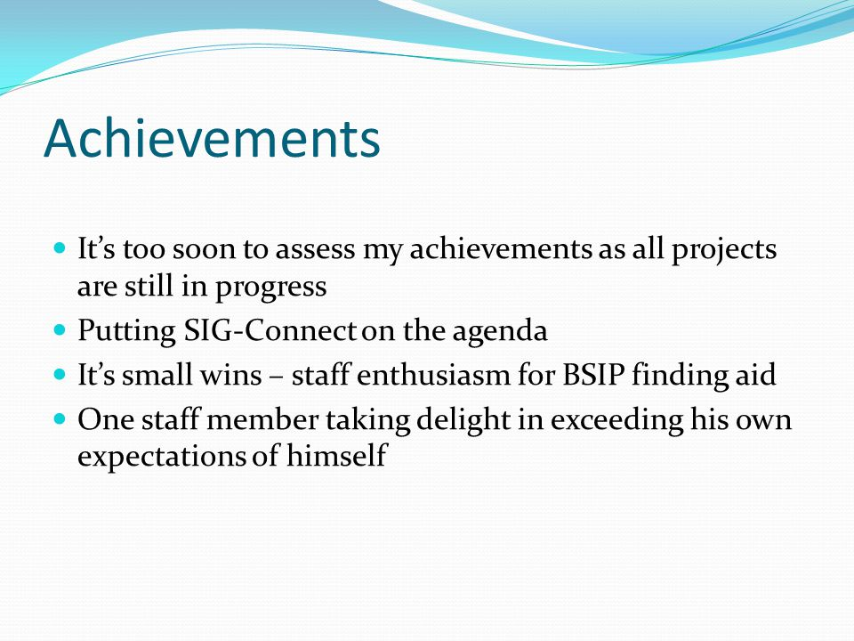 Achievements It's too soon to assess my achievements as all projects are still in progress Putting SIG-Connect on the agenda It's small wins – staff e