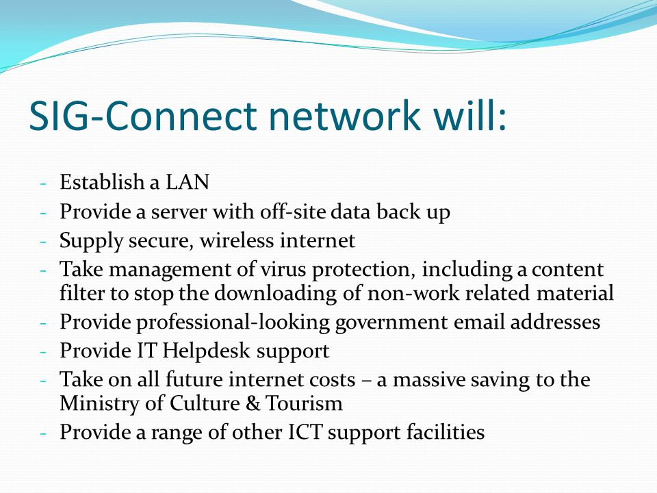 SIG-Connect network will: - Establish a LAN - Provide a server with off-site data back up - Supply secure, wireless internet - Take management of virus protection, including a content filter to stop the downloading of non-work related material - Provide professional-looking government email addresses - Provide IT Helpdesk support - Take on all future internet costs – a massive saving to the Ministry of Culture & Tourism - Provide a range of other ICT support facilities