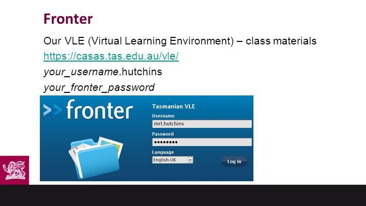 Fronter Our VLE (Virtual Learning Environment) – class materials https://casas.tas.edu.au/vle/ your_username.hutchins your_fronter_password