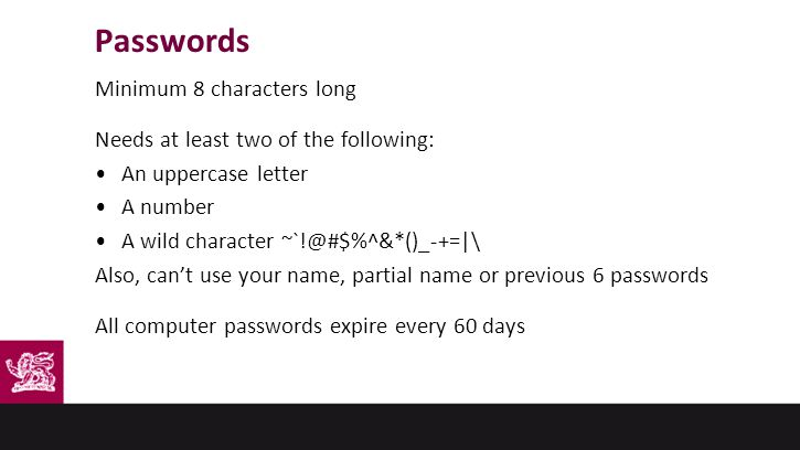 Passwords Minimum 8 characters long Needs at least two of the following: An uppercase letter A number A wild character ~`!@#$%^&*()_-+=|\ Also, can't use your name, partial name or previous 6 passwords All computer passwords expire every 60 days