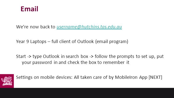 Email We're now back to username@hutchins.tas.edu.auusername@hutchins.tas.edu.au Year 9 Laptops – full client of Outlook (email program) Start -> type Outlook in search box -> follow the prompts to set up, put your password in and check the box to remember it Settings on mobile devices: All taken care of by MobileIron App [NEXT]