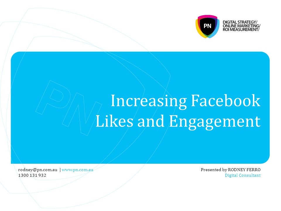 Increasing Facebook Likes and Engagement Presented by RODNEY FERRO Digital Consultant rodney@pn.com.au | www.pn.com.au 1300 131 932