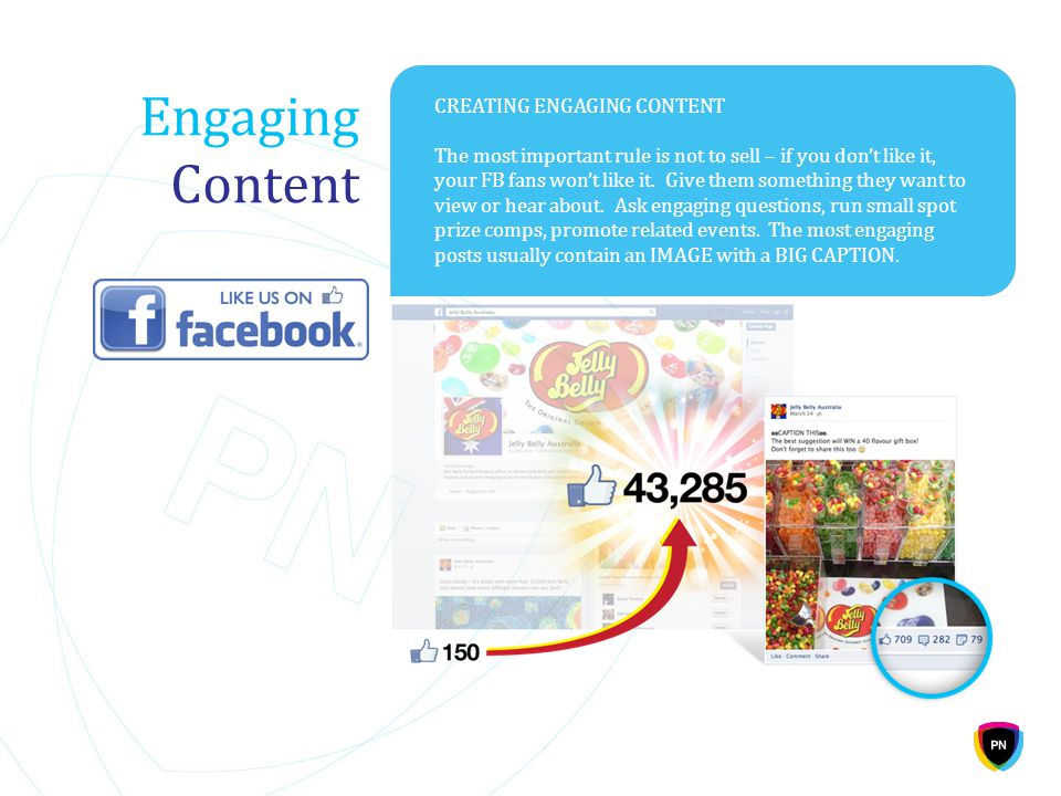Engaging Content CREATING ENGAGING CONTENT The most important rule is not to sell – if you don't like it, your FB fans won't like it. Give them someth