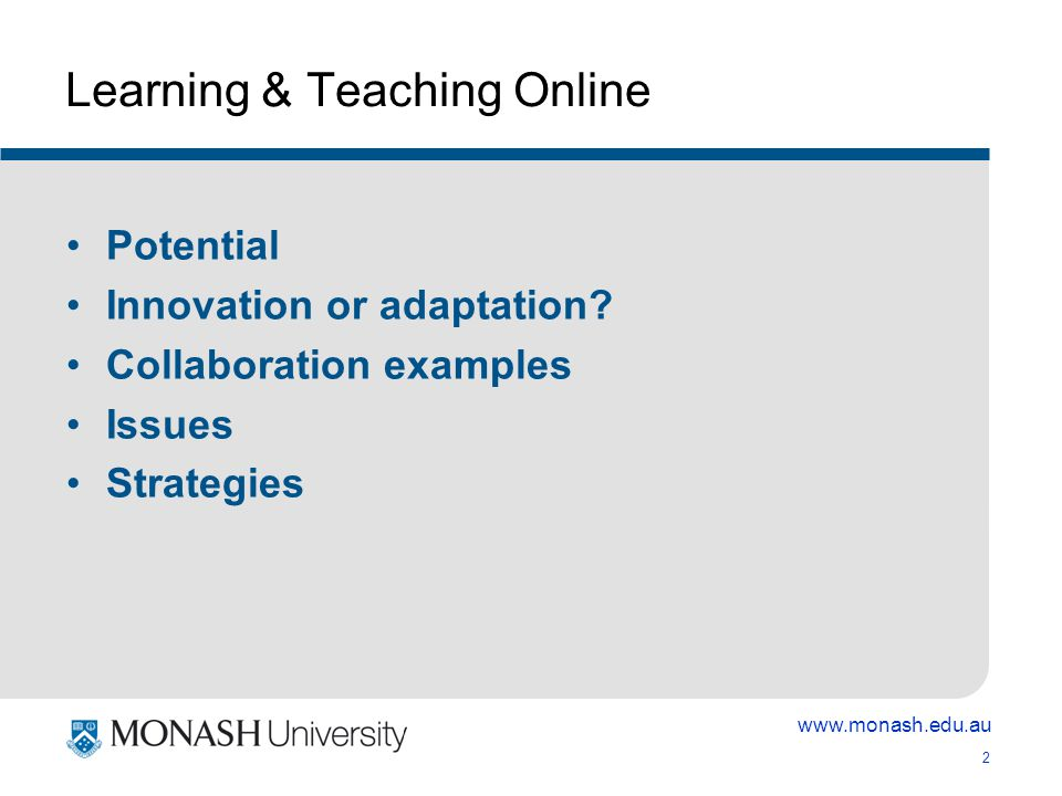 www.monash.edu.au 2 Learning & Teaching Online Potential Innovation or adaptation.