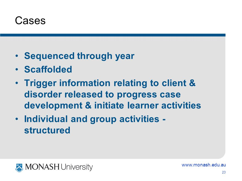 www.monash.edu.au 23 Cases Sequenced through year Scaffolded Trigger information relating to client & disorder released to progress case development & initiate learner activities Individual and group activities - structured