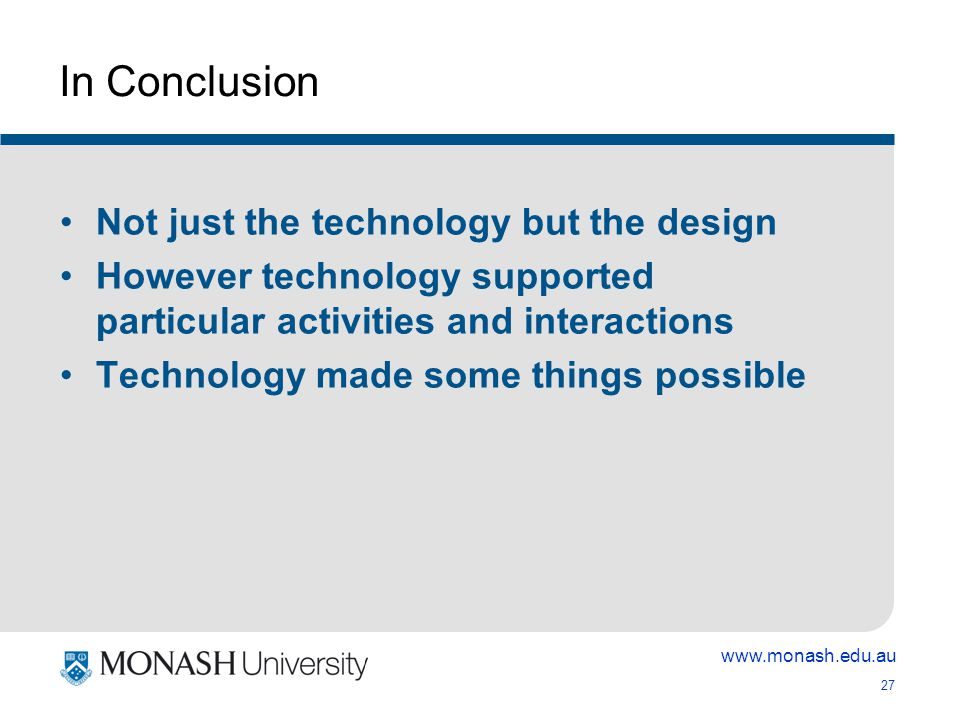 www.monash.edu.au 27 In Conclusion Not just the technology but the design However technology supported particular activities and interactions Technology made some things possible