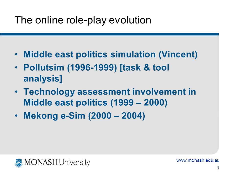 www.monash.edu.au 4 Mekong e-Sim motivated by: Create student experiences involving multiple perspectives, authentic learning & context, Address internationalisation, Develop generic skills (communication, collaboration, leadership, decision-making, IT) Develop discipline specific content knowledge Link geographically distributed students Create an interdisciplinary experience- understand other perspectives