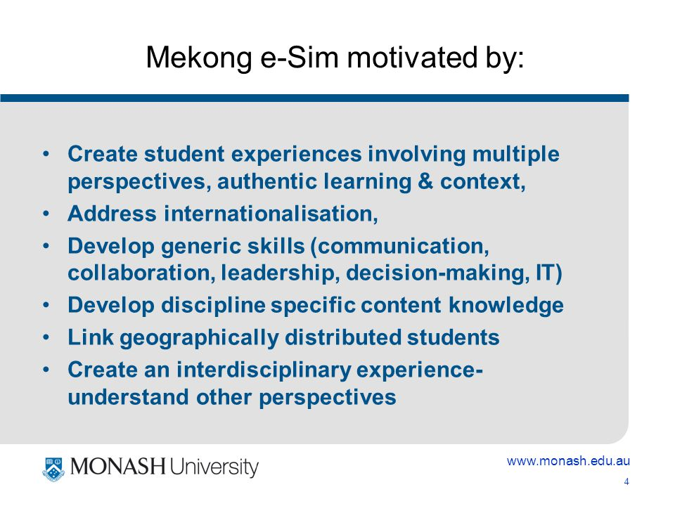 4 Mekong e-Sim motivated by: Create student experiences involving multiple perspectives, authentic learning & context, Address internationalisation, Develop generic skills (communication, collaboration, leadership, decision-making, IT) Develop discipline specific content knowledge Link geographically distributed students Create an interdisciplinary experience- understand other perspectives