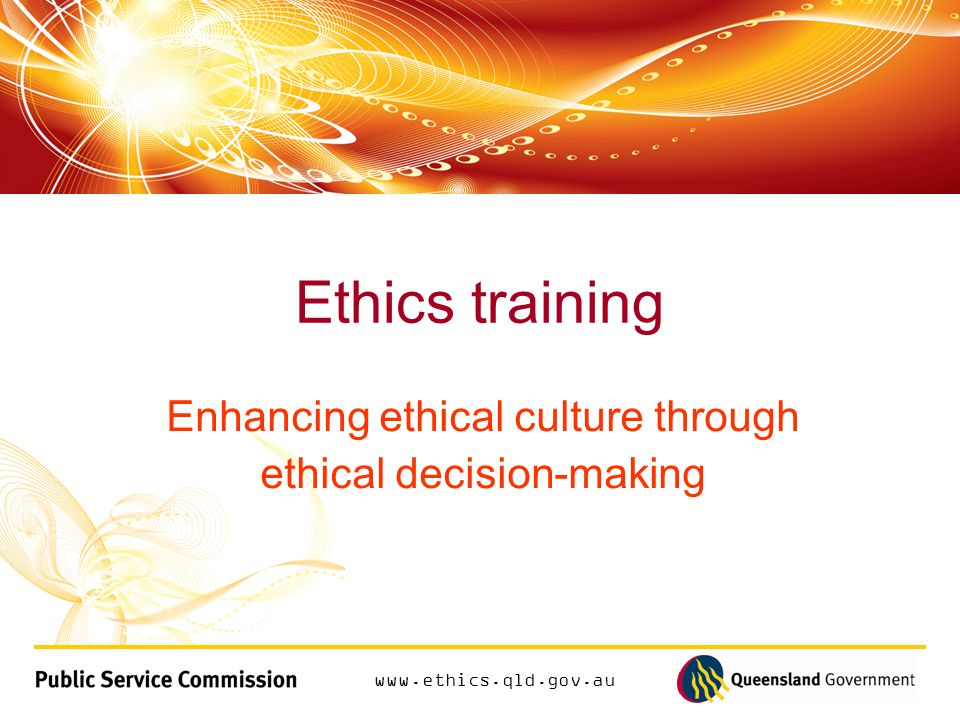 www.ethics.qld.gov.au Mandatory annual ethics training Promoting the highest standards of integrity and accountability from everyone in public office