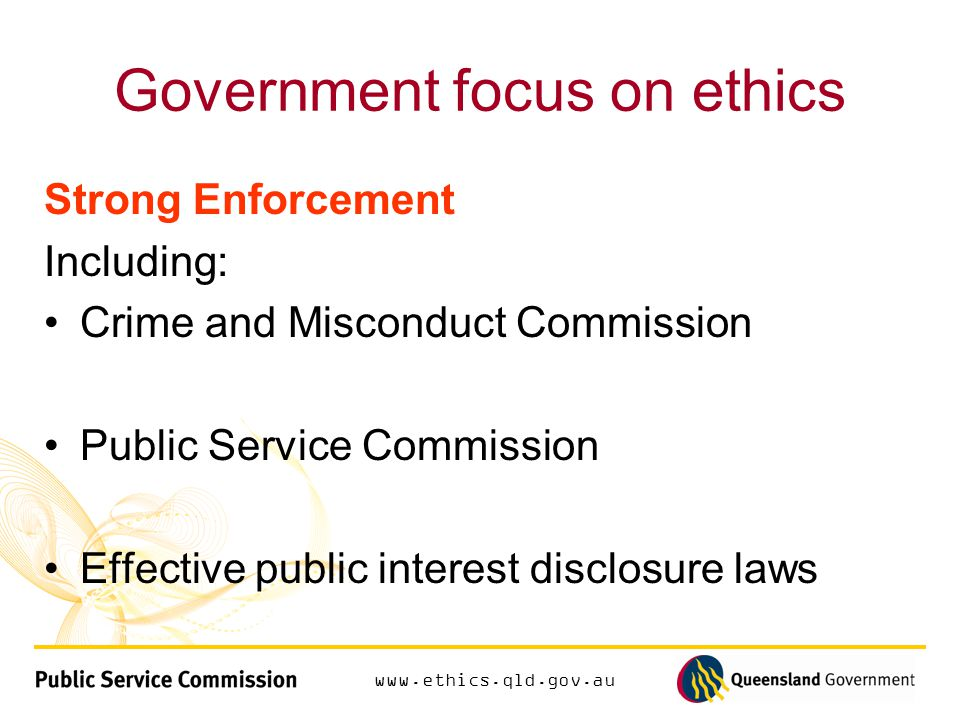 Government focus on ethics Strong Enforcement Including: Crime and Misconduct Commission Public Service Commission Effective public interest disclosure laws