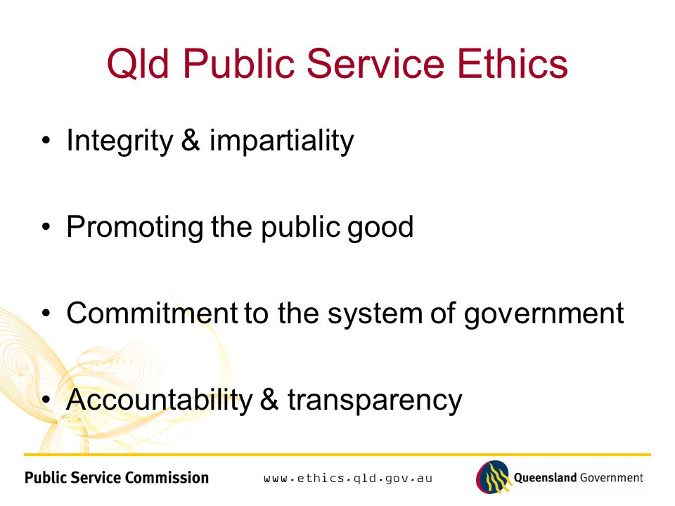 Qld Public Service Ethics Integrity & impartiality Promoting the public good Commitment to the system of government Accountability & transparency
