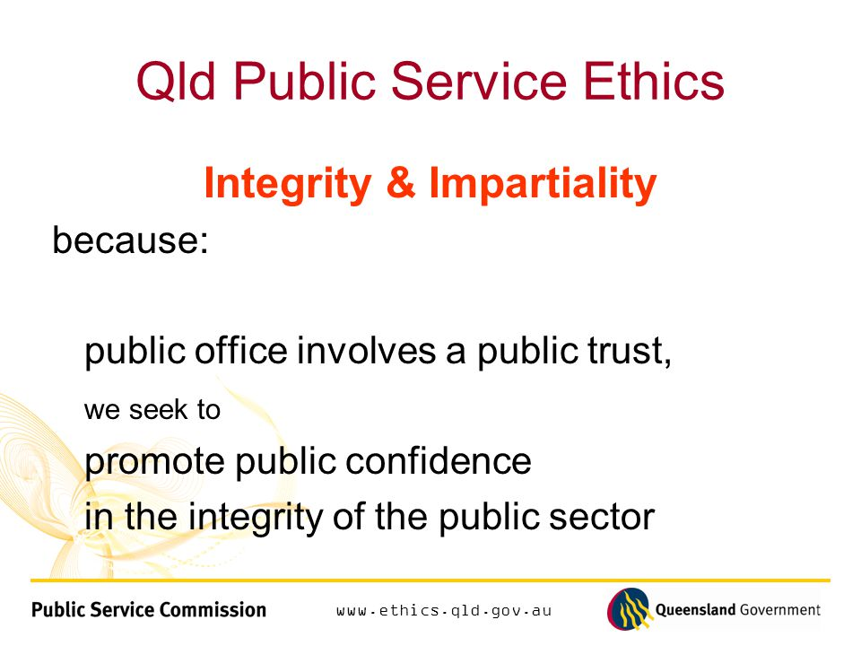 Qld Public Service Ethics Integrity & Impartiality because: public office involves a public trust, we seek to promote public confidence in the integrity of the public sector