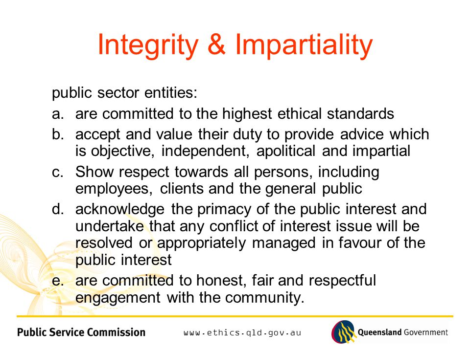 Integrity & Impartiality public sector entities: a.are committed to the highest ethical standards b.accept and value their duty to provide advice which is objective, independent, apolitical and impartial c.Show respect towards all persons, including employees, clients and the general public d.acknowledge the primacy of the public interest and undertake that any conflict of interest issue will be resolved or appropriately managed in favour of the public interest e.are committed to honest, fair and respectful engagement with the community.