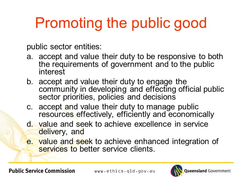 Promoting the public good public sector entities: a.accept and value their duty to be responsive to both the requirements of government and to the public interest b.accept and value their duty to engage the community in developing and effecting official public sector priorities, policies and decisions c.accept and value their duty to manage public resources effectively, efficiently and economically d.value and seek to achieve excellence in service delivery, and e.value and seek to achieve enhanced integration of services to better service clients.