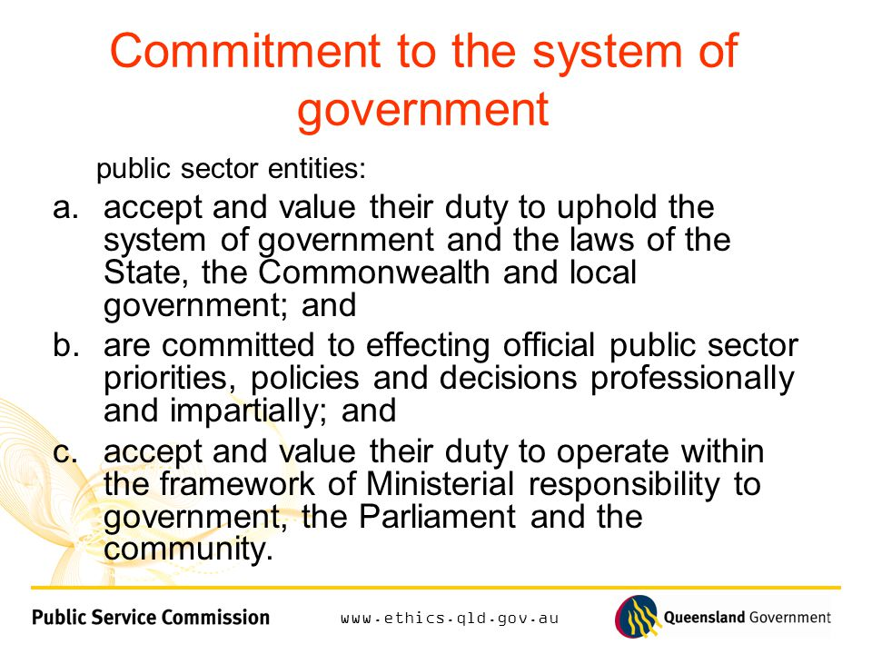 Commitment to the system of government public sector entities: a.accept and value their duty to uphold the system of government and the laws of the State, the Commonwealth and local government; and b.are committed to effecting official public sector priorities, policies and decisions professionally and impartially; and c.accept and value their duty to operate within the framework of Ministerial responsibility to government, the Parliament and the community.