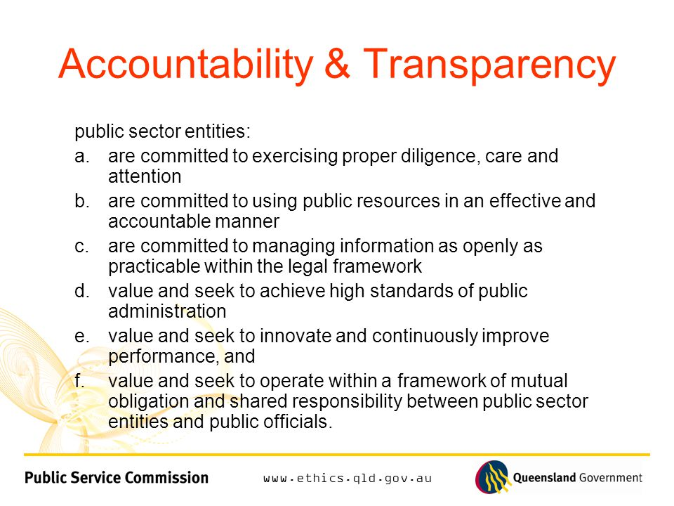 Accountability & Transparency public sector entities: a.are committed to exercising proper diligence, care and attention b.are committed to using public resources in an effective and accountable manner c.are committed to managing information as openly as practicable within the legal framework d.value and seek to achieve high standards of public administration e.value and seek to innovate and continuously improve performance, and f.value and seek to operate within a framework of mutual obligation and shared responsibility between public sector entities and public officials.