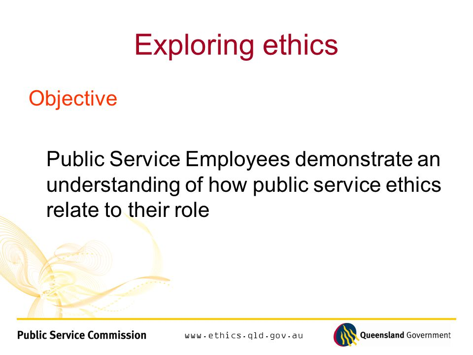 Exploring ethics Objective Public Service Employees demonstrate an understanding of how public service ethics relate to their role