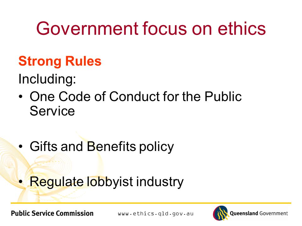Government focus on ethics Strong Rules Including: One Code of Conduct for the Public Service Gifts and Benefits policy Regulate lobbyist industry