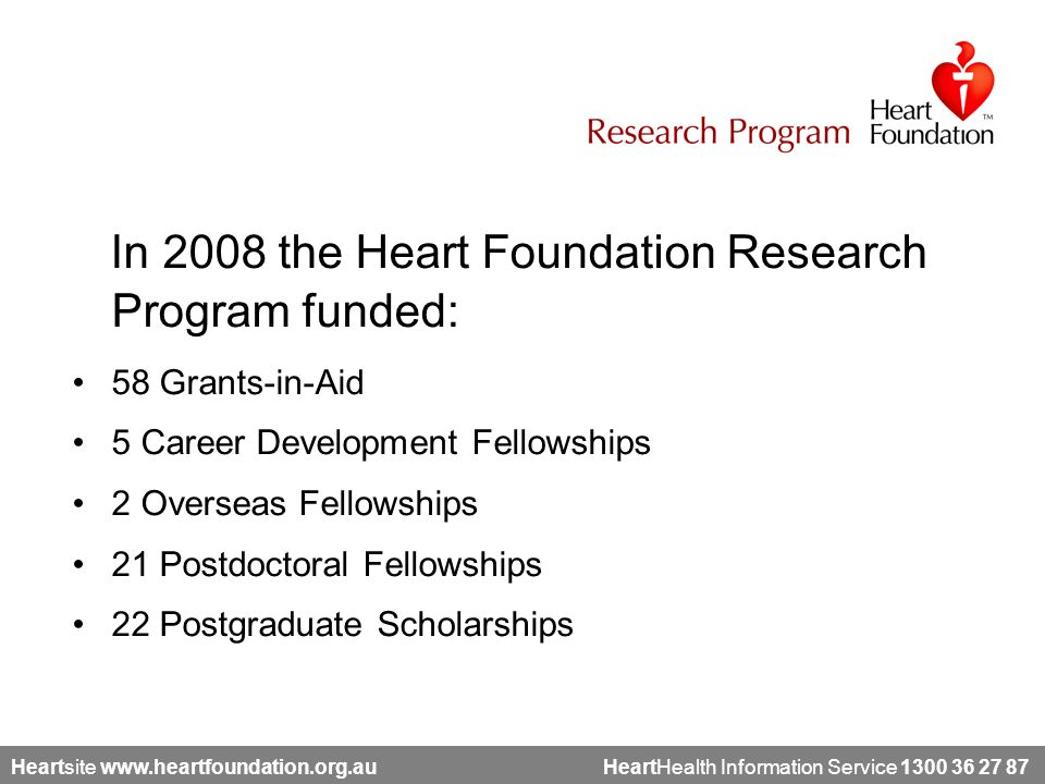 Heartsite www.heartfoundation.org.au HeartHealth Information Service 1300 36 27 87 In 2008 the Heart Foundation Research Program funded: 58 Grants-in-Aid 5 Career Development Fellowships 2 Overseas Fellowships 21 Postdoctoral Fellowships 22 Postgraduate Scholarships