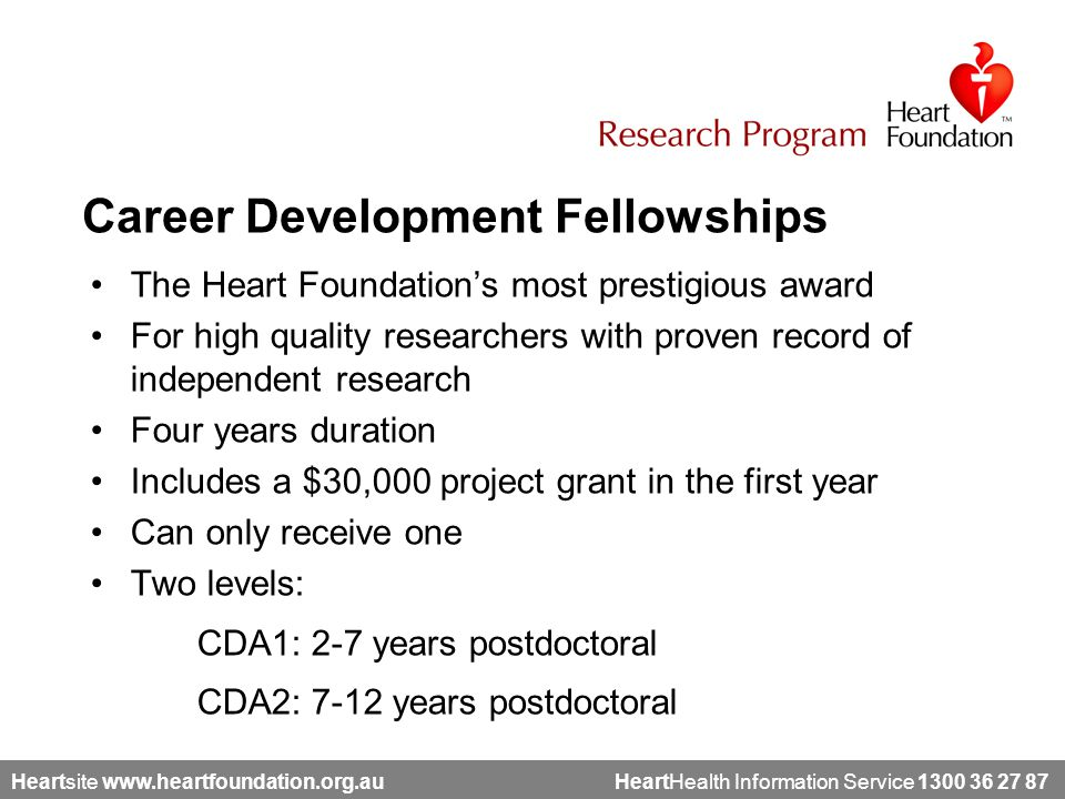Heartsite www.heartfoundation.org.au HeartHealth Information Service 1300 36 27 87 The Heart Foundation's most prestigious award For high quality researchers with proven record of independent research Four years duration Includes a $30,000 project grant in the first year Can only receive one Two levels: CDA1: 2-7 years postdoctoral CDA2: 7-12 years postdoctoral Career Development Fellowships