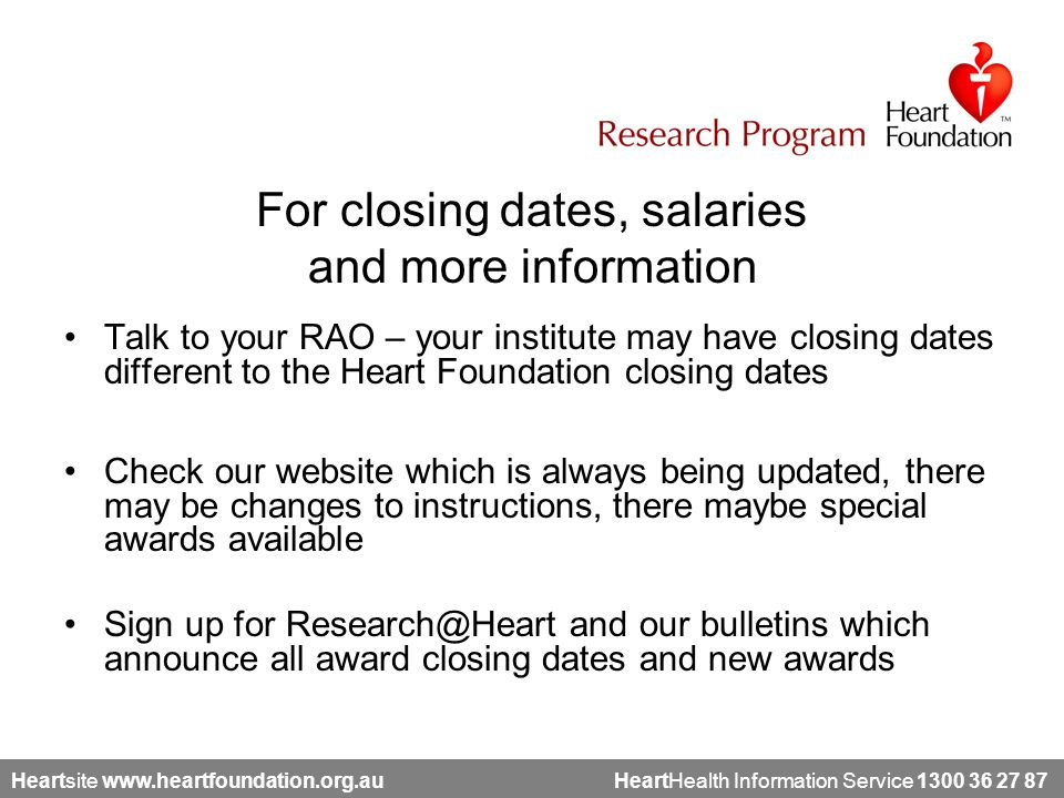 Heartsite www.heartfoundation.org.au HeartHealth Information Service 1300 36 27 87 For closing dates, salaries and more information Talk to your RAO – your institute may have closing dates different to the Heart Foundation closing dates Check our website which is always being updated, there may be changes to instructions, there maybe special awards available Sign up for Research@Heart and our bulletins which announce all award closing dates and new awards