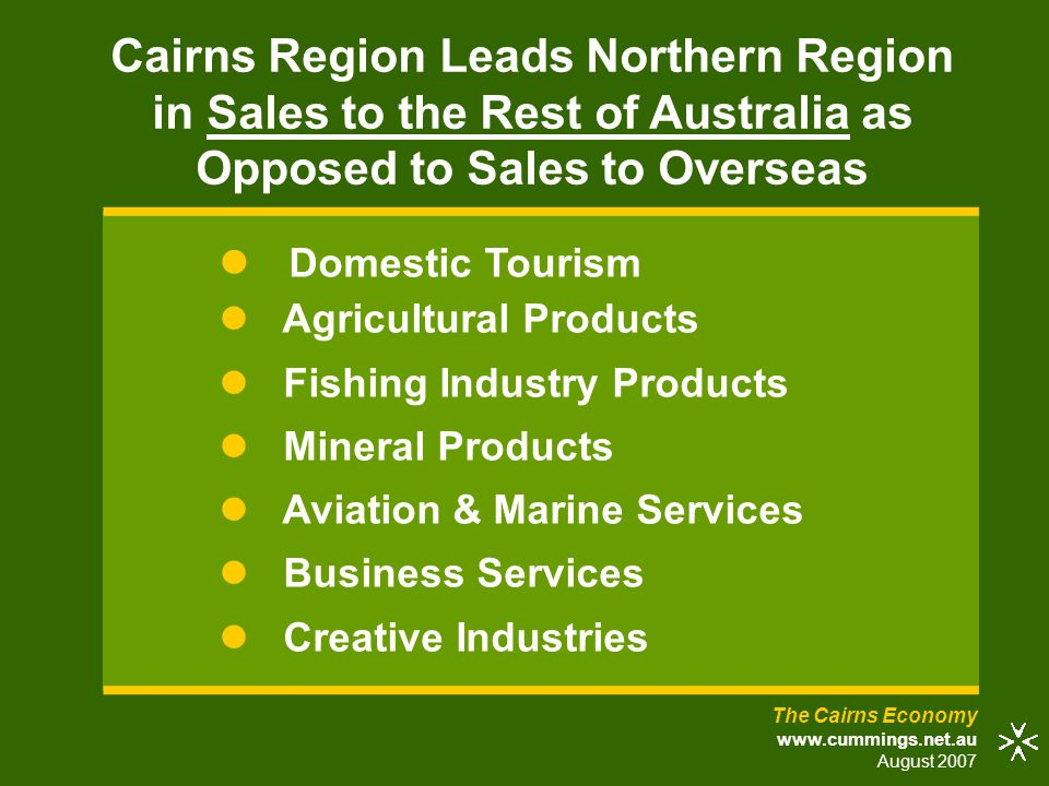 The Cairns Economy www.cummings.net.au August 2007 Domestic Tourism Agricultural Products Fishing Industry Products Mineral Products Aviation & Marine Services Business Services Creative Industries Cairns Region Leads Northern Region in Sales to the Rest of Australia as Opposed to Sales to Overseas