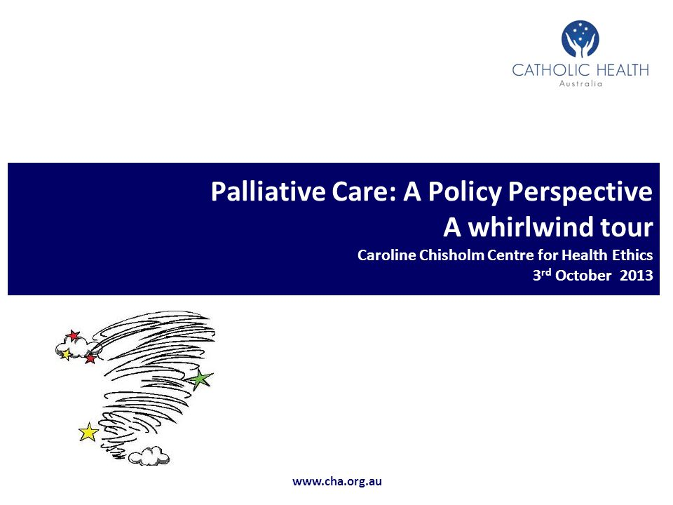 CHA PowerPoint Template: A template for use by CHA www.cha.org.au Palliative Care: A Policy Perspective A whirlwind tour Caroline Chisholm Centre for Health Ethics 3 rd October 2013