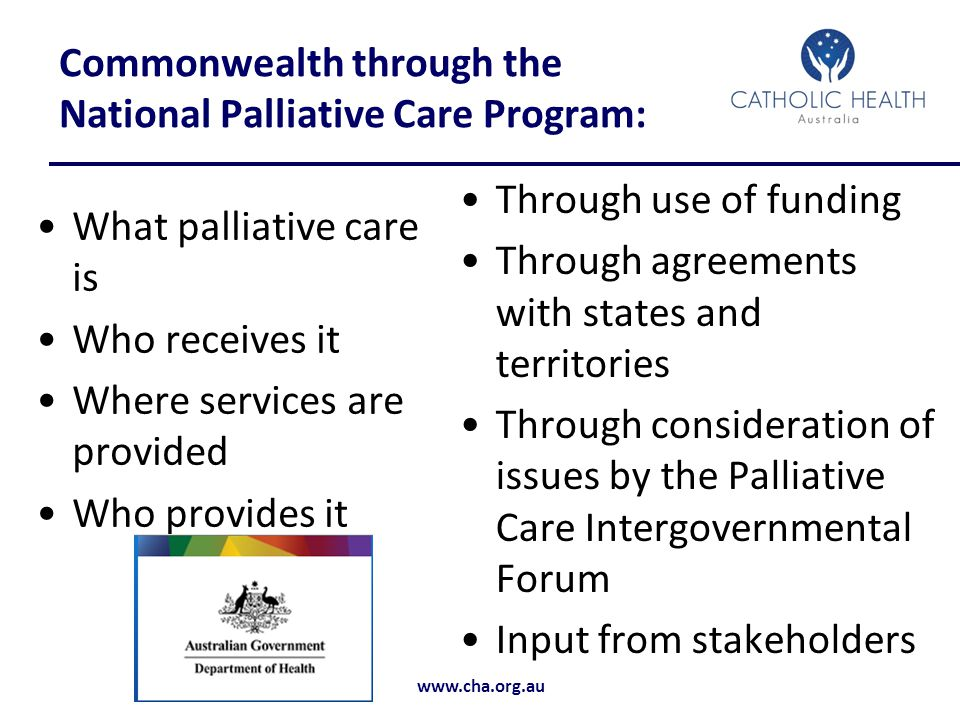 www.cha.org.au Commonwealth through the National Palliative Care Program: What palliative care is Who receives it Where services are provided Who provides it Through use of funding Through agreements with states and territories Through consideration of issues by the Palliative Care Intergovernmental Forum Input from stakeholders