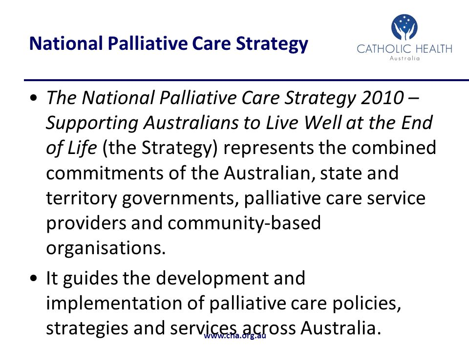 www.cha.org.au National Palliative Care Strategy The National Palliative Care Strategy 2010 – Supporting Australians to Live Well at the End of Life (the Strategy) represents the combined commitments of the Australian, state and territory governments, palliative care service providers and community-based organisations.