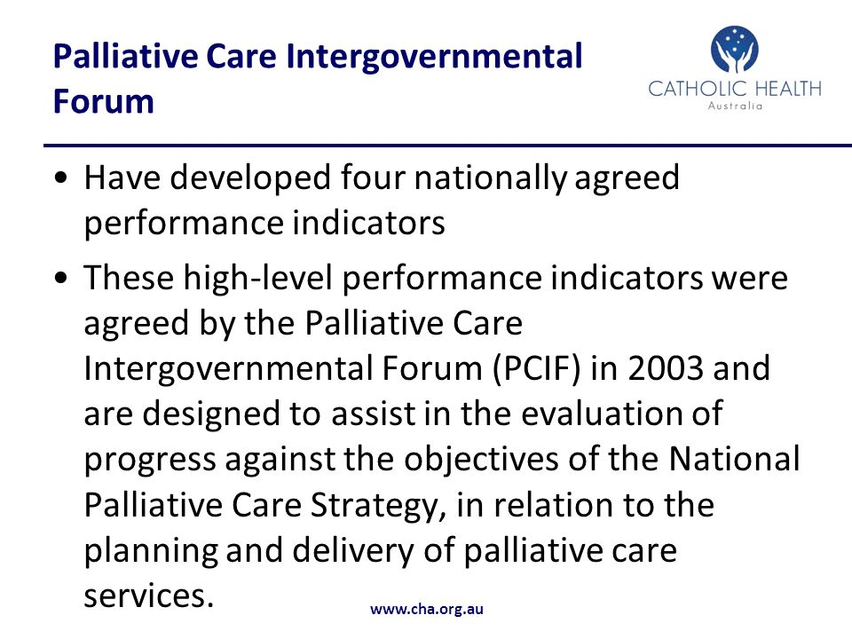 www.cha.org.au Palliative Care Intergovernmental Forum Have developed four nationally agreed performance indicators These high-level performance indicators were agreed by the Palliative Care Intergovernmental Forum (PCIF) in 2003 and are designed to assist in the evaluation of progress against the objectives of the National Palliative Care Strategy, in relation to the planning and delivery of palliative care services.